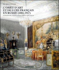 L'Objet d'art et de Luxe Français en Russie (1881-1917): Fournisseurs, Clients, Collections et Influences by Wilfred Zeisler, 2014