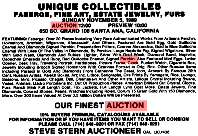 Reader is interested in finding an auction catalog, Unique Collectibles, Fabergé, Fine Art, Estate Jewelry, Furs held in Santa Ana, California, November 5, 1989. Steve Stern Auctioneer does not have a copy. Source: Los Angeles Times, October 29, 1989, p. B5.